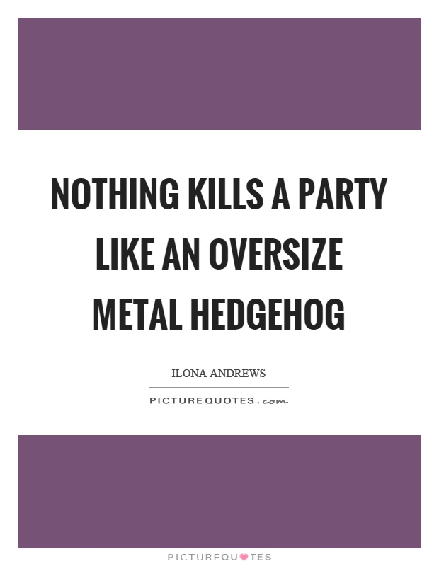Nothing kills a party like an oversize metal hedgehog Picture Quote #1