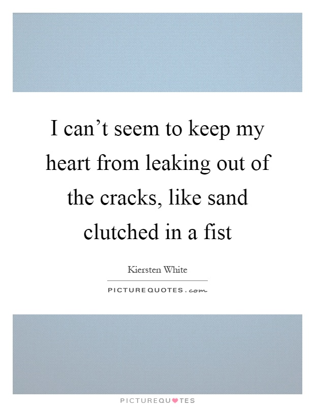 I can't seem to keep my heart from leaking out of the cracks, like sand clutched in a fist Picture Quote #1