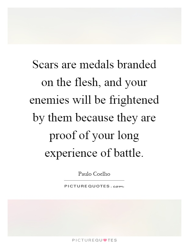 Scars are medals branded on the flesh, and your enemies will be frightened by them because they are proof of your long experience of battle Picture Quote #1