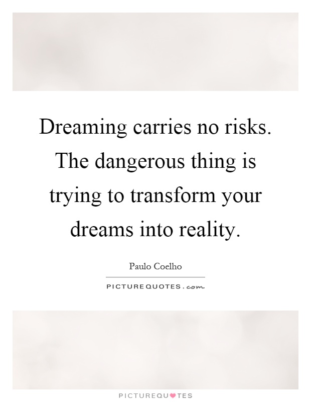 Dreaming carries no risks. The dangerous thing is trying to transform your dreams into reality Picture Quote #1