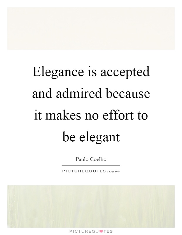 Elegance is accepted and admired because it makes no effort to be elegant Picture Quote #1