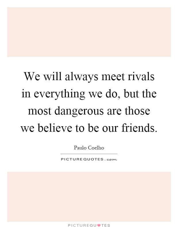 We will always meet rivals in everything we do, but the most dangerous are those we believe to be our friends Picture Quote #1