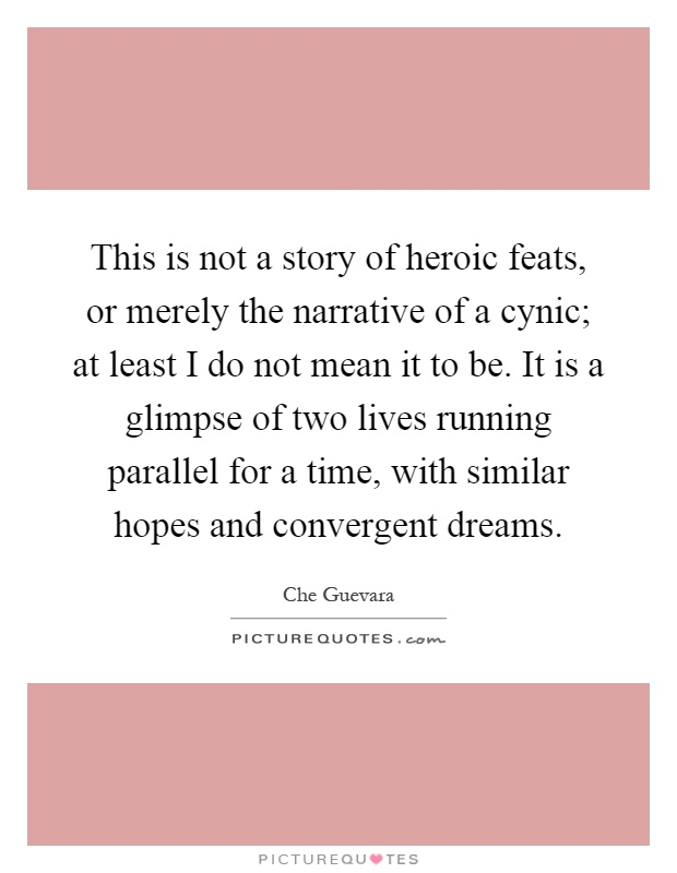 This is not a story of heroic feats, or merely the narrative of a cynic; at least I do not mean it to be. It is a glimpse of two lives running parallel for a time, with similar hopes and convergent dreams Picture Quote #1