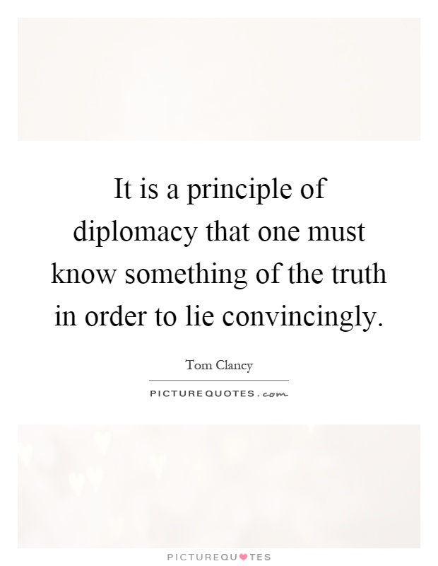 It is a principle of diplomacy that one must know something of the truth in order to lie convincingly Picture Quote #1