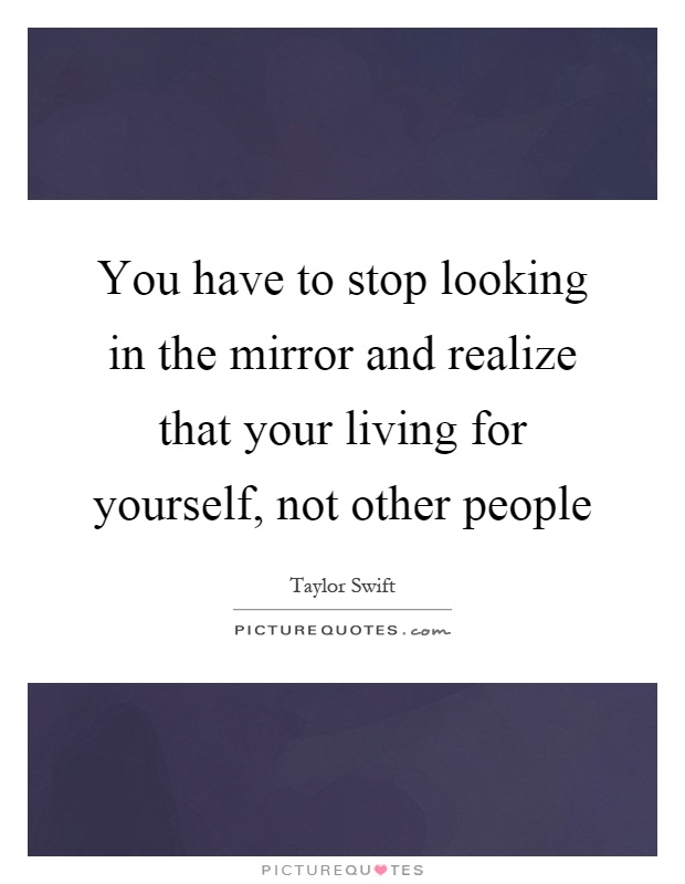 Stop Living For Others Quotes: You Have To Stop Looking In The Mirror And Realize That