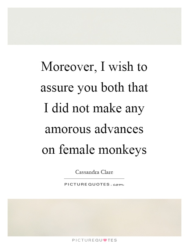 Moreover, I wish to assure you both that I did not make any amorous advances on female monkeys Picture Quote #1
