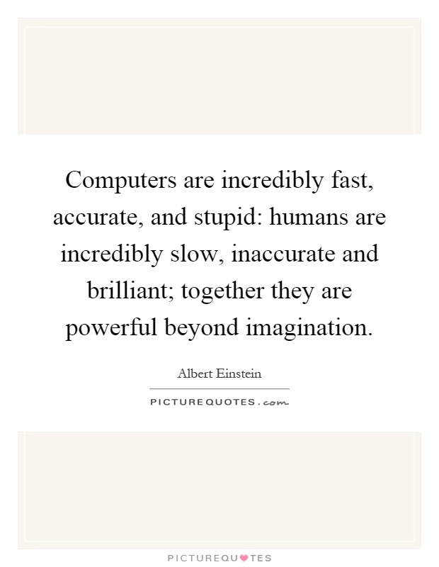 Computers are incredibly fast, accurate, and stupid: humans are incredibly slow, inaccurate and brilliant; together they are powerful beyond imagination Picture Quote #1