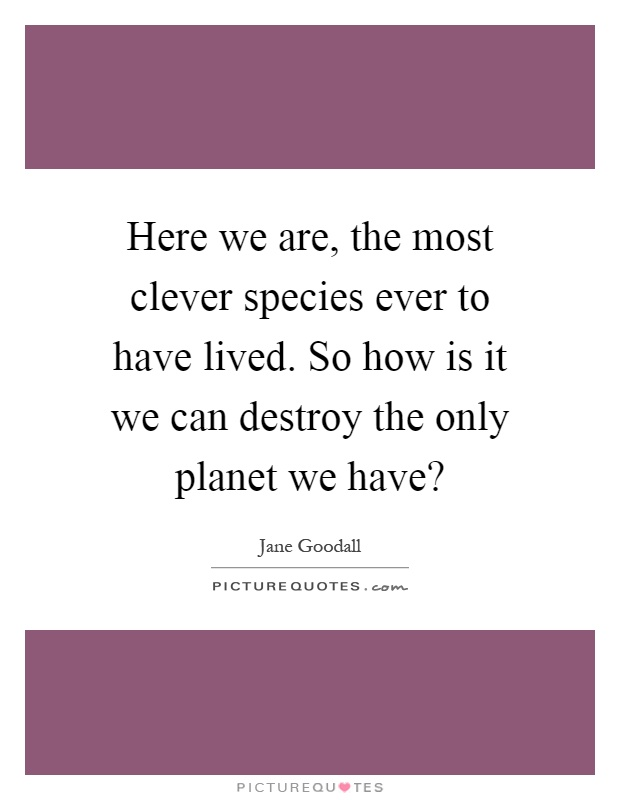 Here we are, the most clever species ever to have lived. So how is it we can destroy the only planet we have? Picture Quote #1