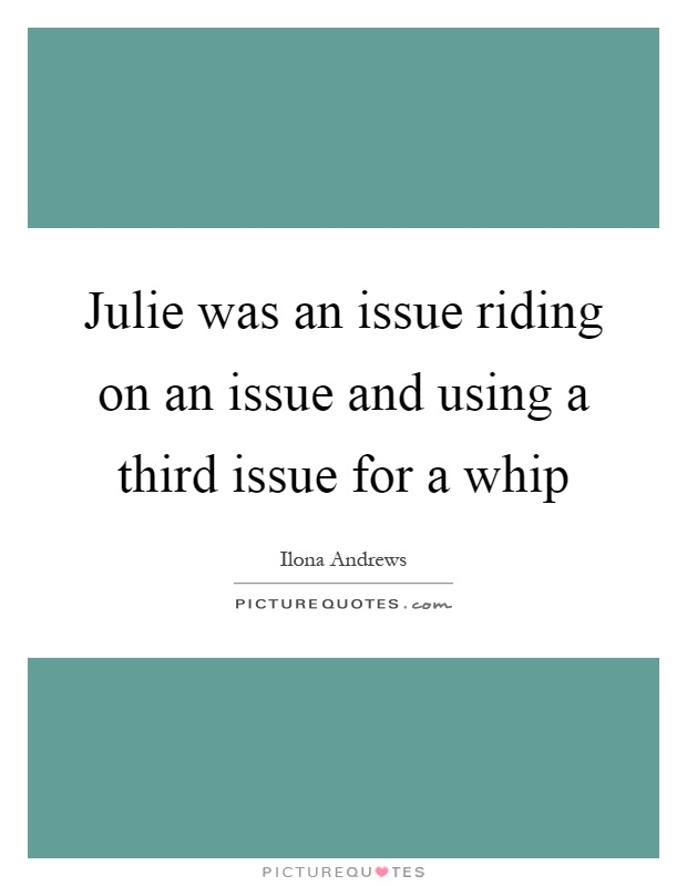 Julie was an issue riding on an issue and using a third issue for a whip Picture Quote #1