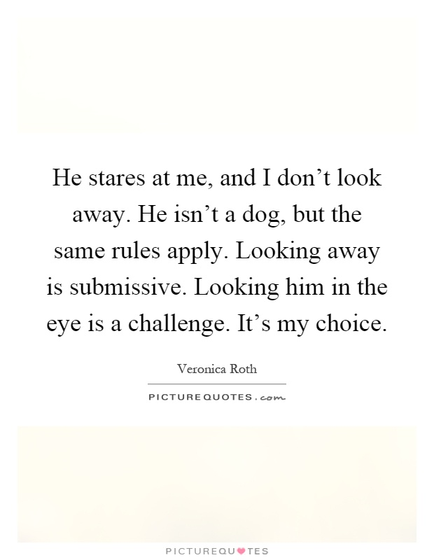 He stares at me, and I don't look away. He isn't a dog, but the same rules apply. Looking away is submissive. Looking him in the eye is a challenge. It's my choice Picture Quote #1