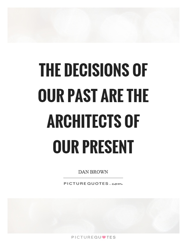 The decisions of our past are the architects of our present Picture Quote #1