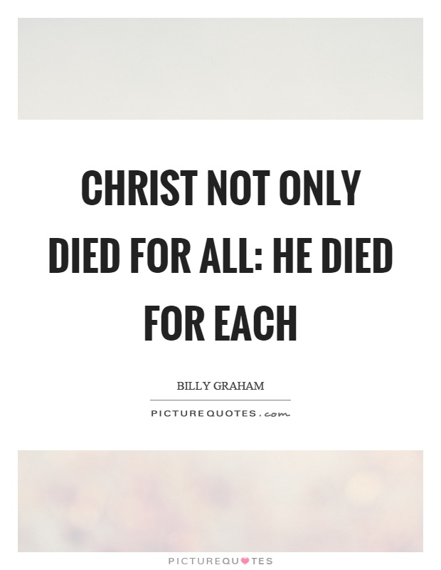 Christ not only died for all: He died for each Picture Quote #1