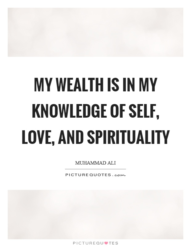 My wealth is in my knowledge of self, love, and spirituality Picture Quote #1