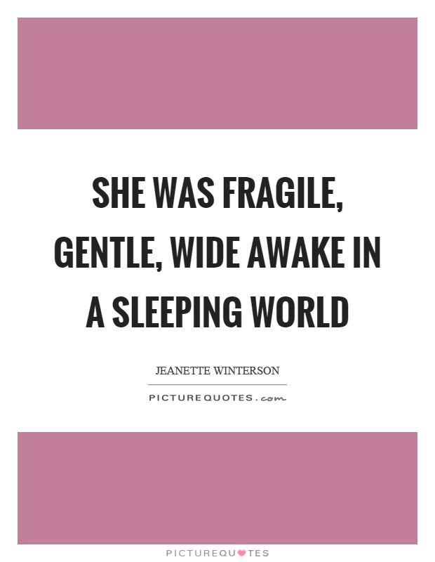 She was fragile, gentle, wide awake in a sleeping world Picture Quote #1