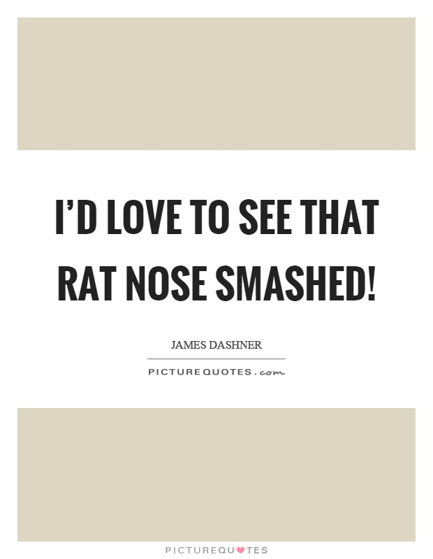 I'd love to see that rat nose smashed! Picture Quote #1