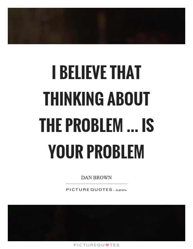 I believe that thinking about the problem … is your problem Picture Quote #1
