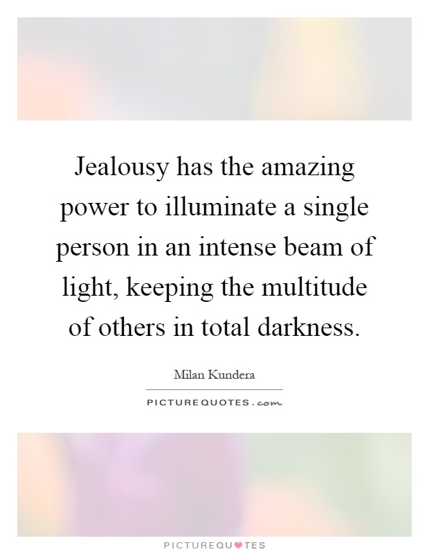 Jealousy has the amazing power to illuminate a single person in an intense beam of light, keeping the multitude of others in total darkness Picture Quote #1