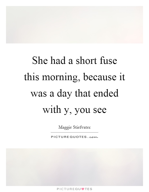 She had a short fuse this morning, because it was a day that ended with y, you see Picture Quote #1