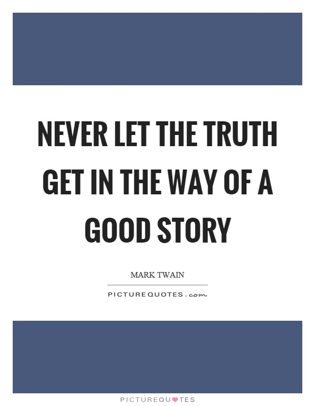Never let the truth get in the way of a good story Picture Quote #1
