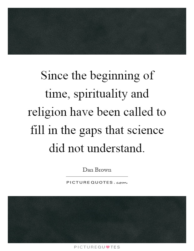 Since the beginning of time, spirituality and religion have been called to fill in the gaps that science did not understand Picture Quote #1