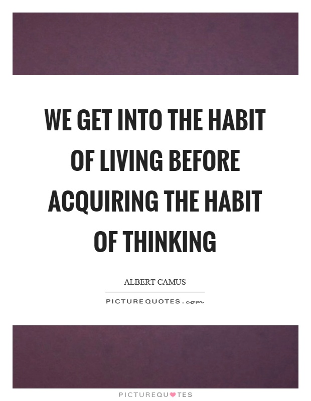 We get into the habit of living before acquiring the habit of thinking Picture Quote #1