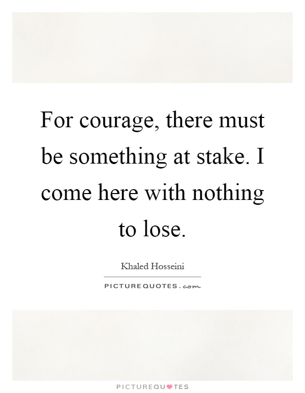 For courage, there must be something at stake. I come here with nothing to lose Picture Quote #1