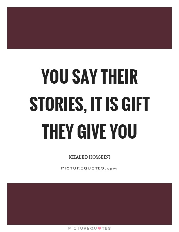 You say their stories, it is gift they give you Picture Quote #1