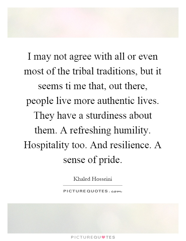 I may not agree with all or even most of the tribal traditions, but it seems ti me that, out there, people live more authentic lives. They have a sturdiness about them. A refreshing humility. Hospitality too. And resilience. A sense of pride Picture Quote #1