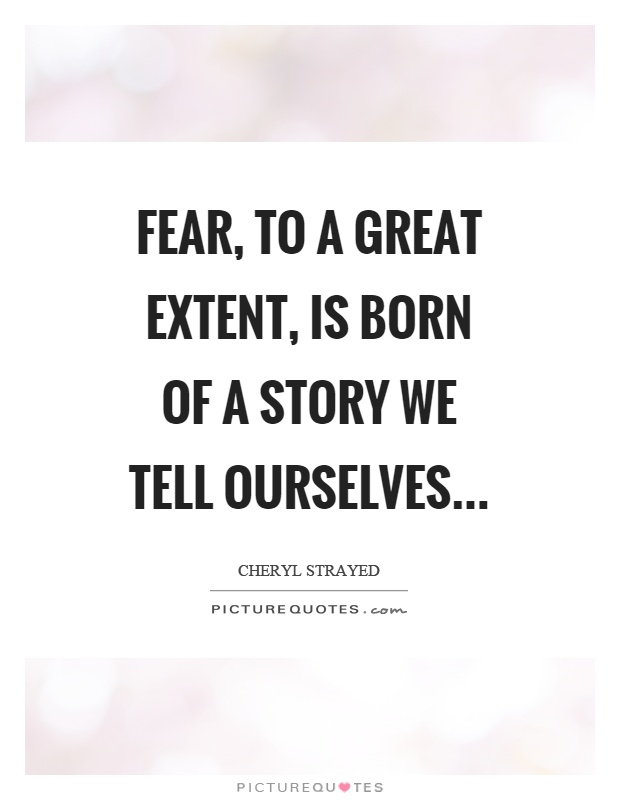 Fear, to a great extent, is born of a story we tell ourselves Picture Quote #1