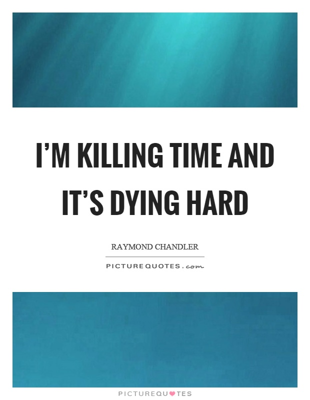 I'm killing time and it's dying hard Picture Quote #1