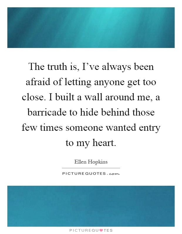 The truth is, I've always been afraid of letting anyone get too close. I built a wall around me, a barricade to hide behind those few times someone wanted entry to my heart Picture Quote #1