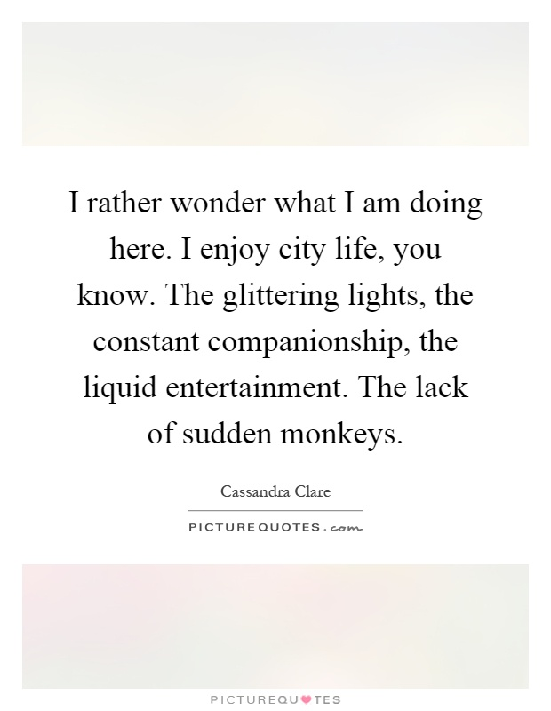 I rather wonder what I am doing here. I enjoy city life, you know. The glittering lights, the constant companionship, the liquid entertainment. The lack of sudden monkeys Picture Quote #1