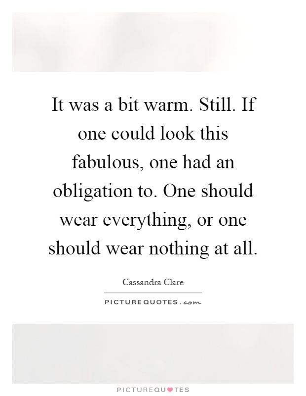 It was a bit warm. Still. If one could look this fabulous, one had an obligation to. One should wear everything, or one should wear nothing at all Picture Quote #1