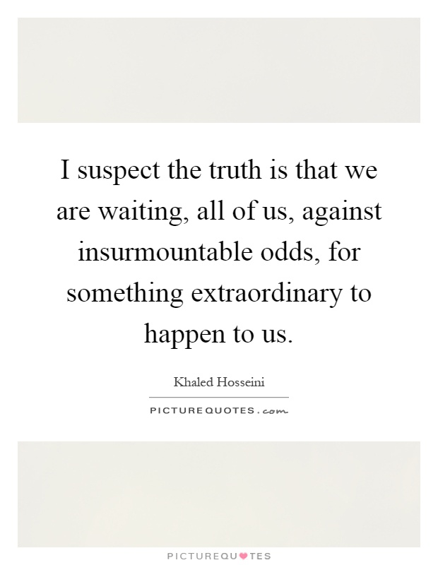 I suspect the truth is that we are waiting, all of us, against insurmountable odds, for something extraordinary to happen to us Picture Quote #1