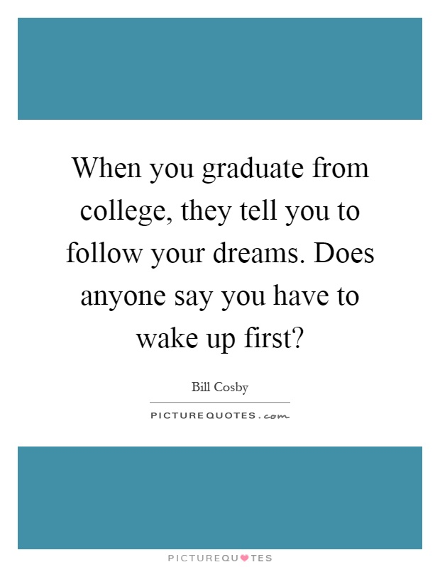 When you graduate from college, they tell you to follow your dreams. Does anyone say you have to wake up first? Picture Quote #1