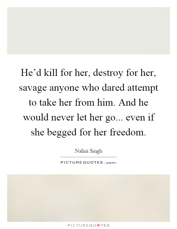He'd kill for her, destroy for her, savage anyone who dared attempt to take her from him. And he would never let her go... even if she begged for her freedom Picture Quote #1
