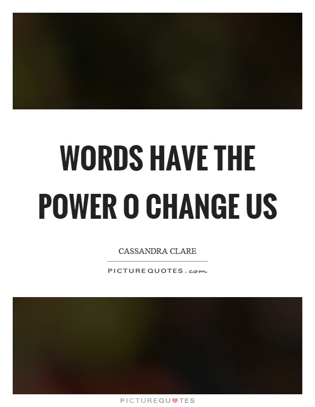 Words have the power o change us Picture Quote #1