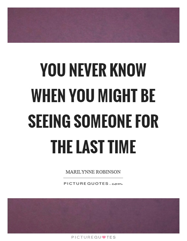 You never know when you might be seeing someone for the last time Picture Quote #1