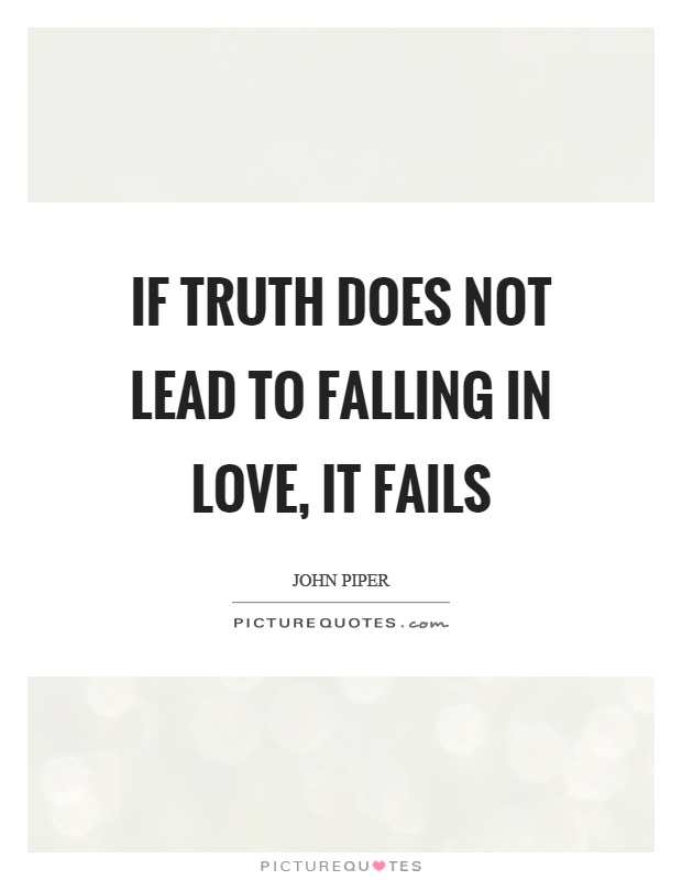 If truth does not lead to falling in love, it fails Picture Quote #1