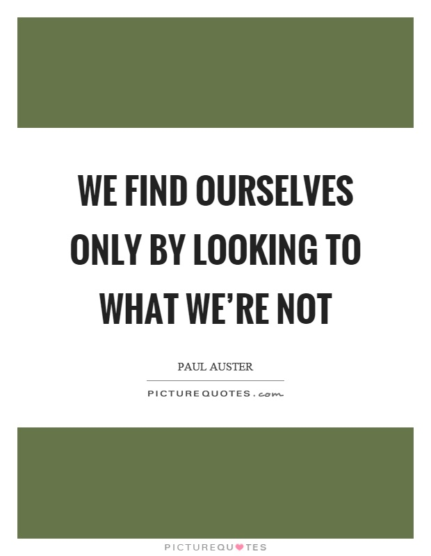We find ourselves only by looking to what we're not Picture Quote #1