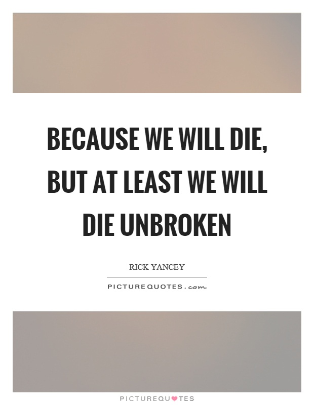 Unbroken Quotes Alluring Because We Will Die But At Least We Will Die Unbroken  Picture