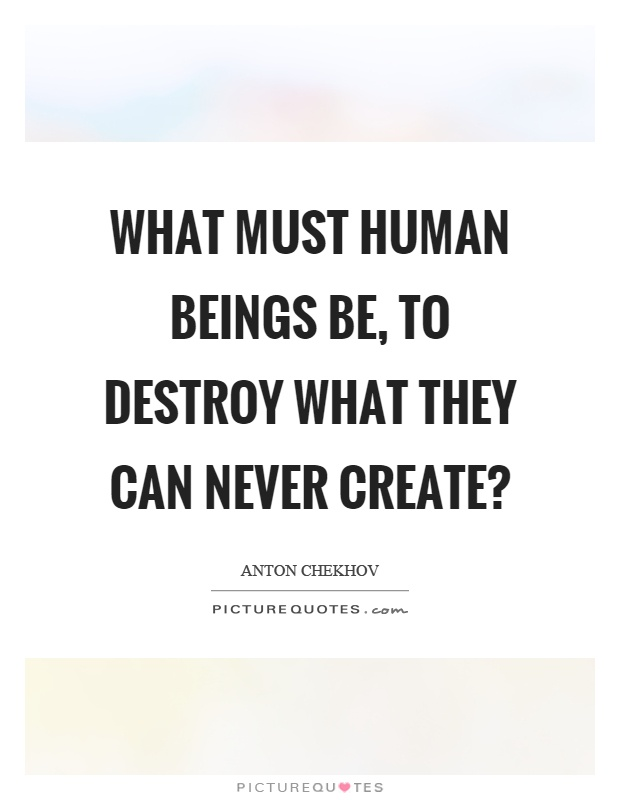 What must human beings be, to destroy what they can never create? Picture Quote #1