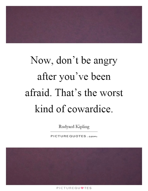 Now, don't be angry after you've been afraid. That's the worst kind of cowardice Picture Quote #1