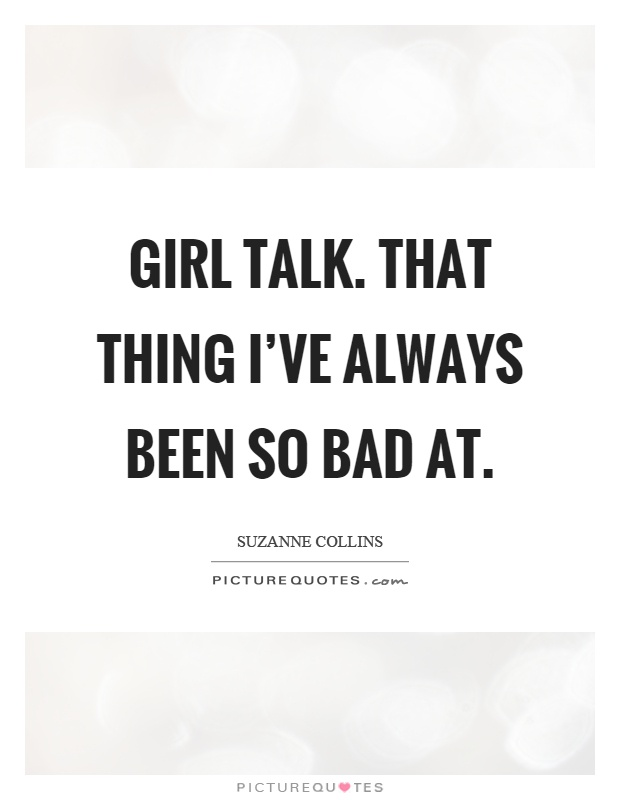 Girl talk. That thing I've always been so bad at Picture Quote #1