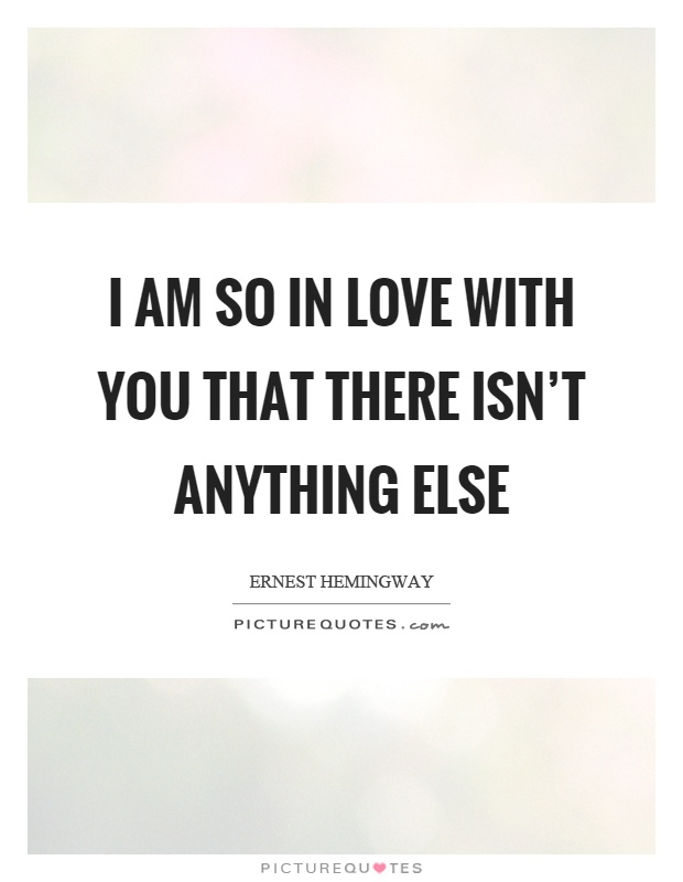 I am so in love with you that there isn't anything else Picture Quote #1