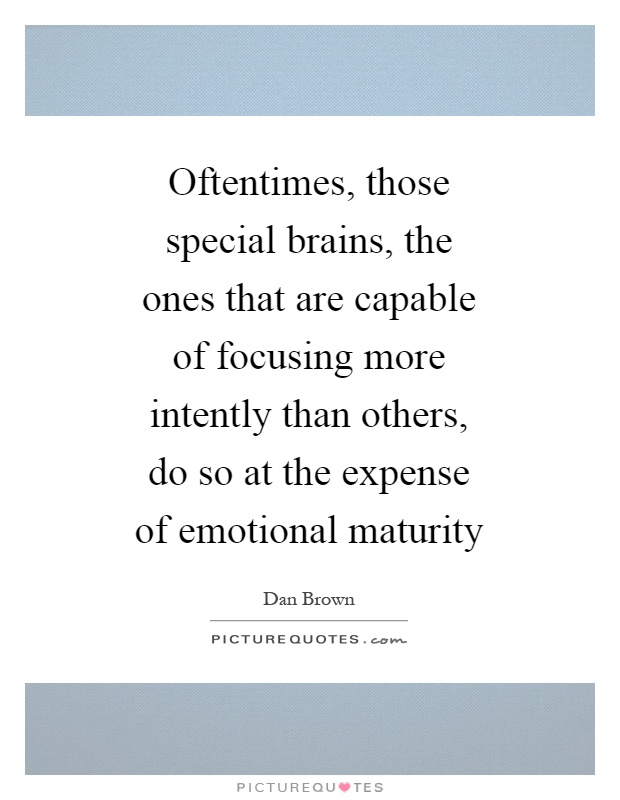 Oftentimes, those special brains, the ones that are capable of focusing more intently than others, do so at the expense of emotional maturity Picture Quote #1