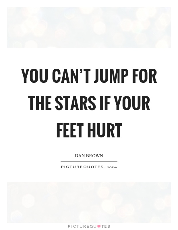 You can't jump for the stars if your feet hurt Picture Quote #1