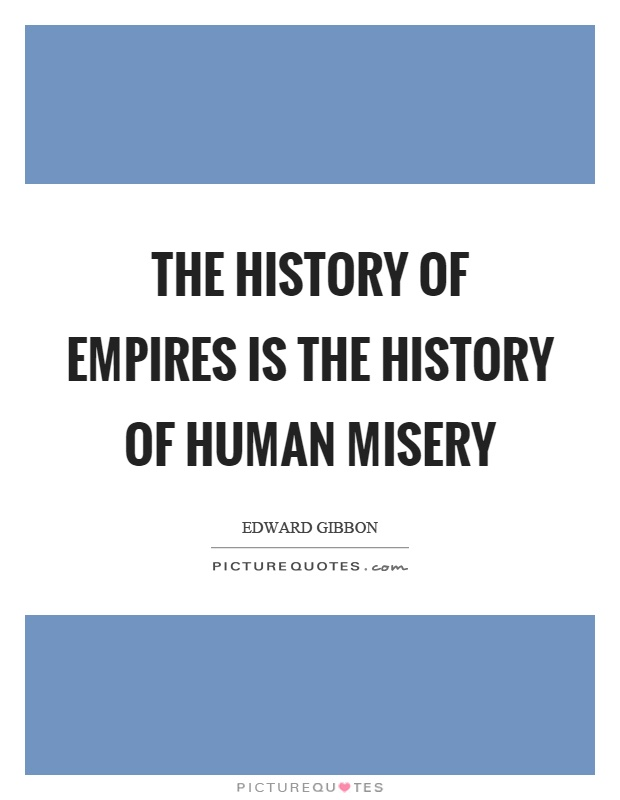 The history of empires is the history of human misery Picture Quote #1