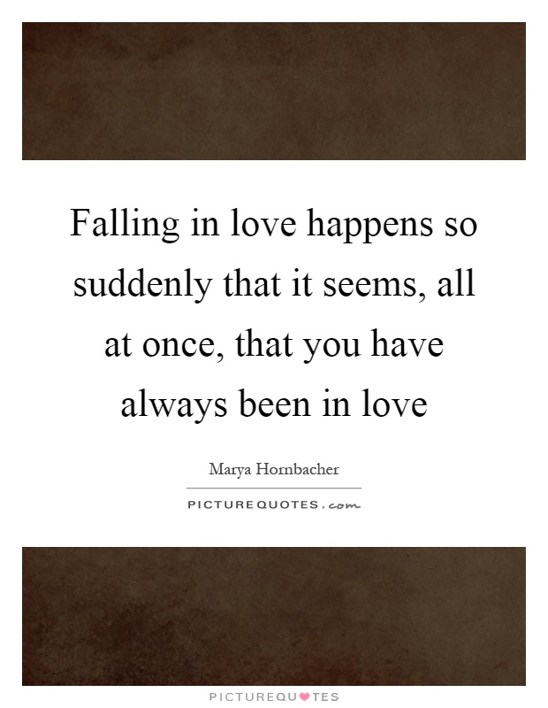 Falling in love happens so suddenly that it seems, all at once, that you have always been in love Picture Quote #1