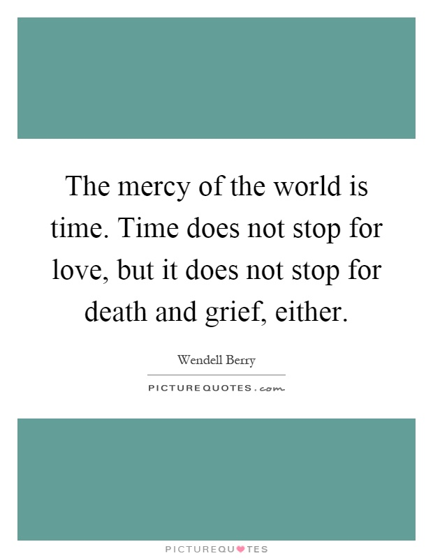 The mercy of the world is time. Time does not stop for love, but it does not stop for death and grief, either Picture Quote #1